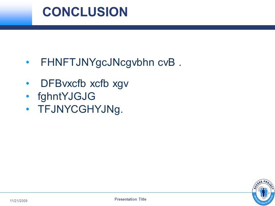 Presentation Title 11/21/2009 CONCLUSION FHNFTJNYgcJNcgvbhn cvB. DFBvxcfb xcfb xgv fghntYJGJG TFJNYCGHYJNg.