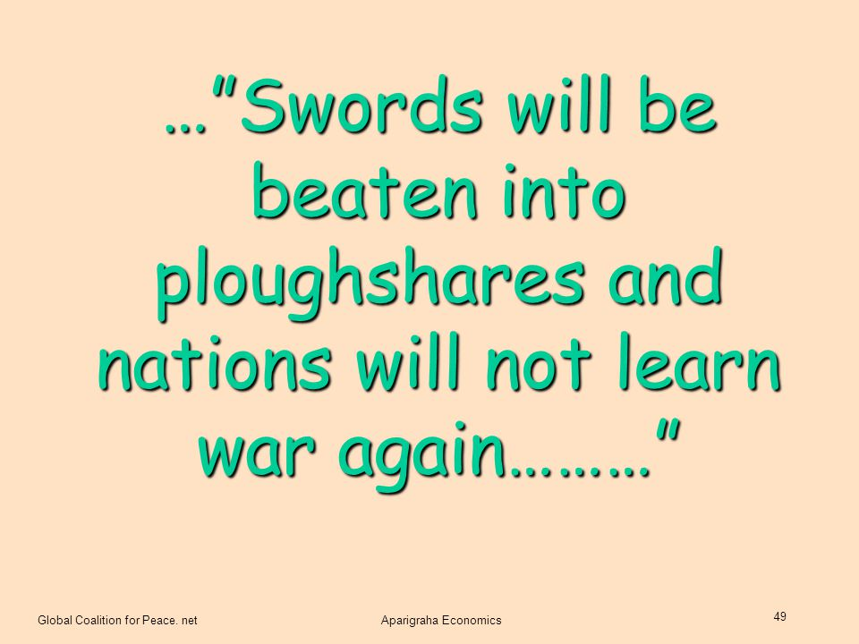 "Global Coalition for Peace. netAparigraha Economics 49 …""Swords will be beaten into ploughshares and nations will not learn war again………"""