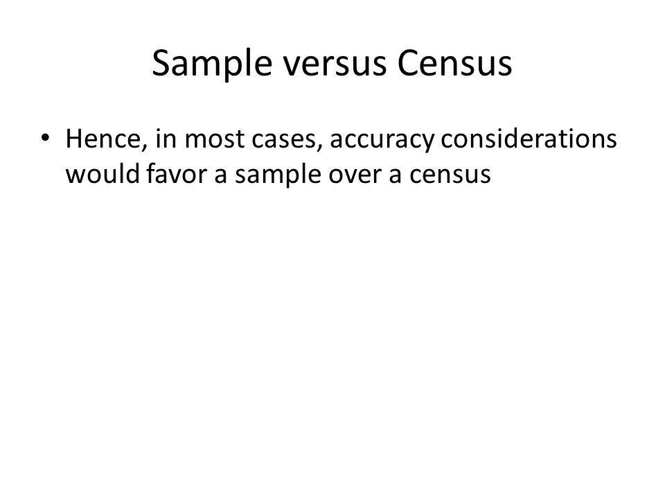 Sample versus Census Hence, in most cases, accuracy considerations would favor a sample over a census