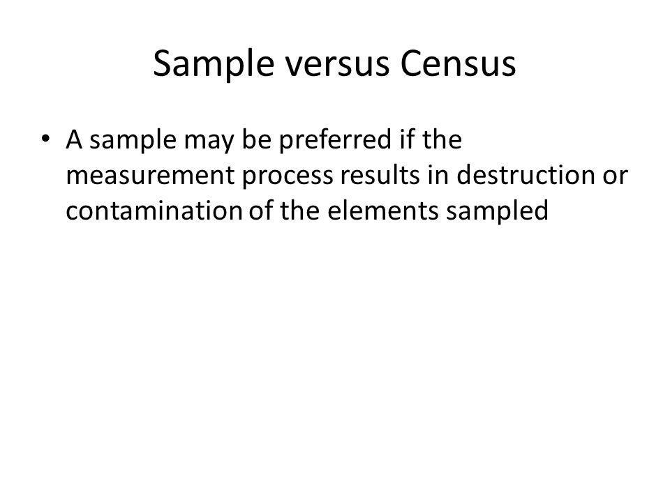 Sample versus Census A sample may be preferred if the measurement process results in destruction or contamination of the elements sampled