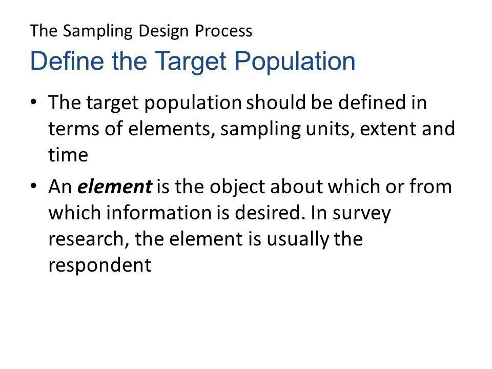 The Sampling Design Process The target population should be defined in terms of elements, sampling units, extent and time An element is the object abo