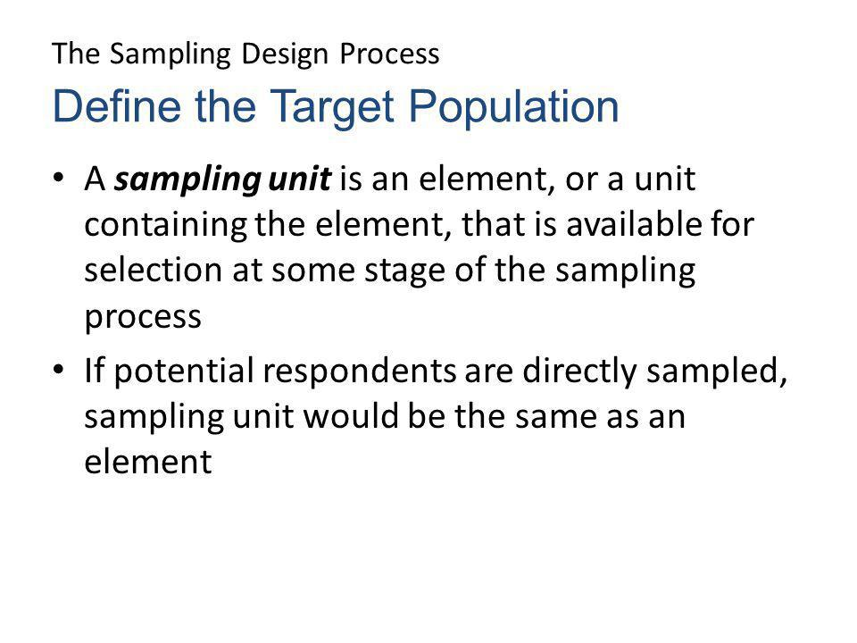 The Sampling Design Process A sampling unit is an element, or a unit containing the element, that is available for selection at some stage of the samp
