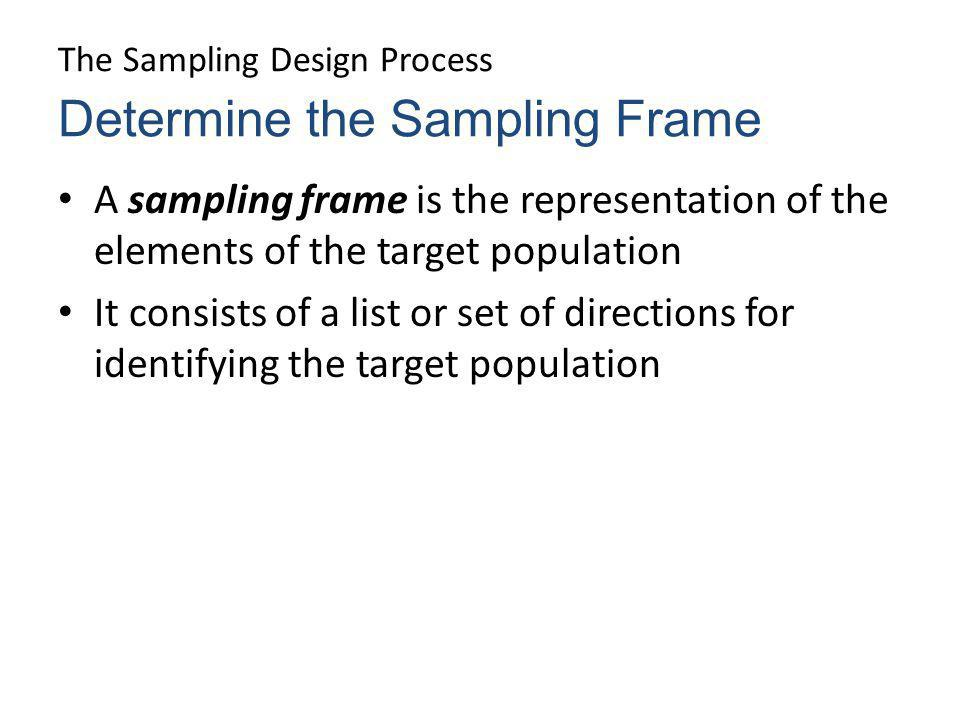 The Sampling Design Process A sampling frame is the representation of the elements of the target population It consists of a list or set of directions