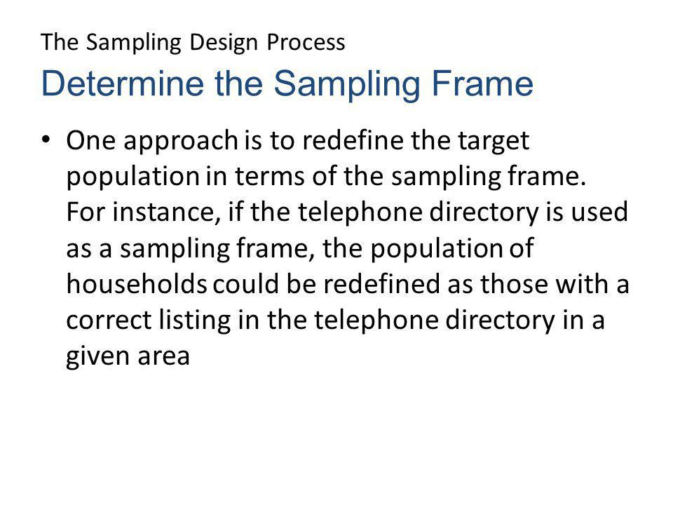 The Sampling Design Process One approach is to redefine the target population in terms of the sampling frame. For instance, if the telephone directory