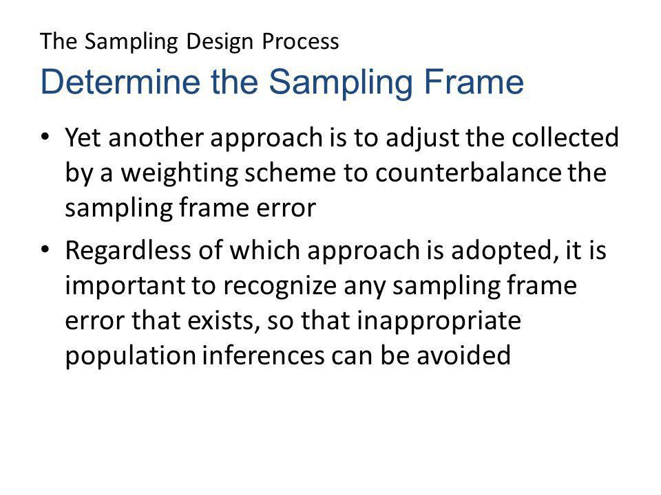 The Sampling Design Process Yet another approach is to adjust the collected by a weighting scheme to counterbalance the sampling frame error Regardles