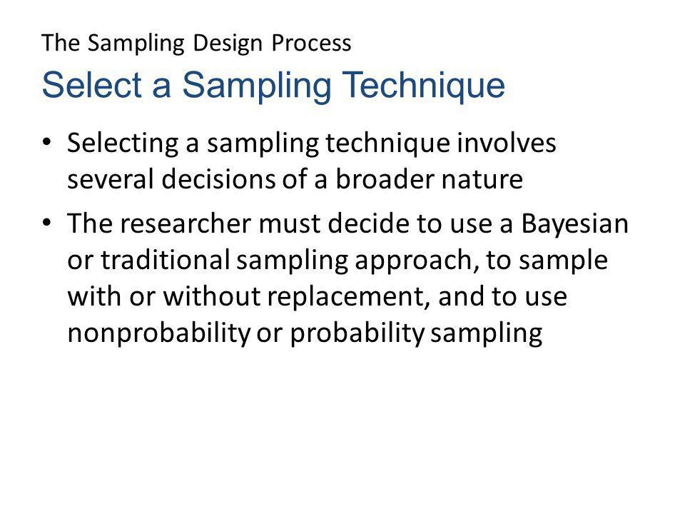 The Sampling Design Process Selecting a sampling technique involves several decisions of a broader nature The researcher must decide to use a Bayesian