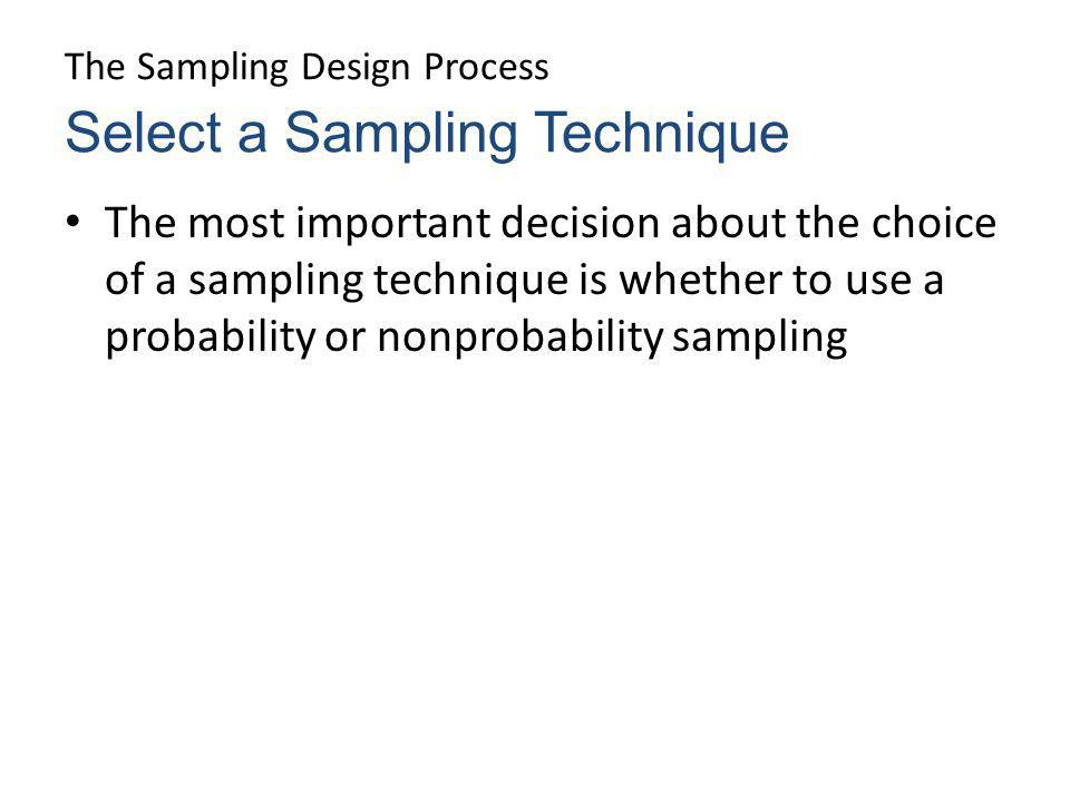 The Sampling Design Process The most important decision about the choice of a sampling technique is whether to use a probability or nonprobability sam