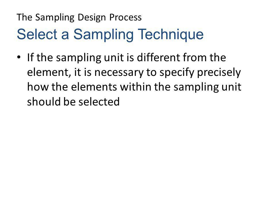 The Sampling Design Process If the sampling unit is different from the element, it is necessary to specify precisely how the elements within the sampl