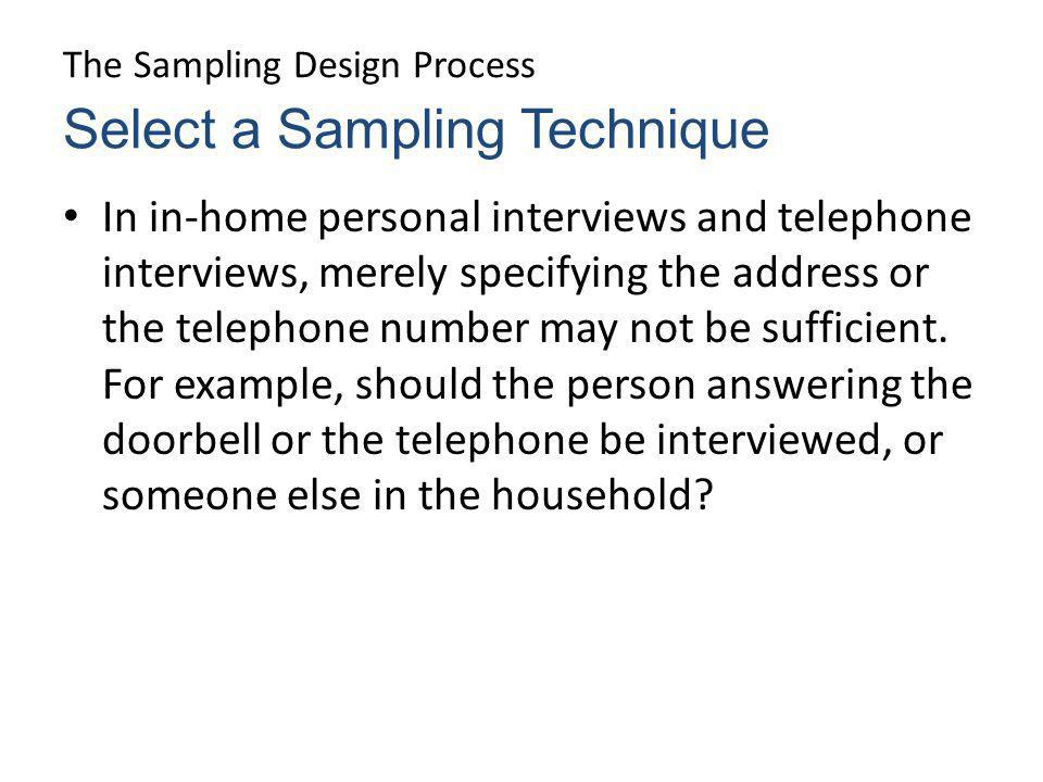 The Sampling Design Process In in-home personal interviews and telephone interviews, merely specifying the address or the telephone number may not be