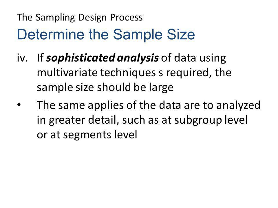 The Sampling Design Process iv.If sophisticated analysis of data using multivariate techniques s required, the sample size should be large The same ap