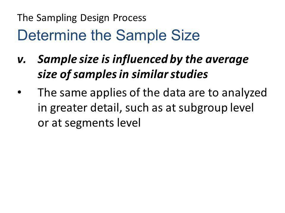 The Sampling Design Process v.Sample size is influenced by the average size of samples in similar studies The same applies of the data are to analyzed