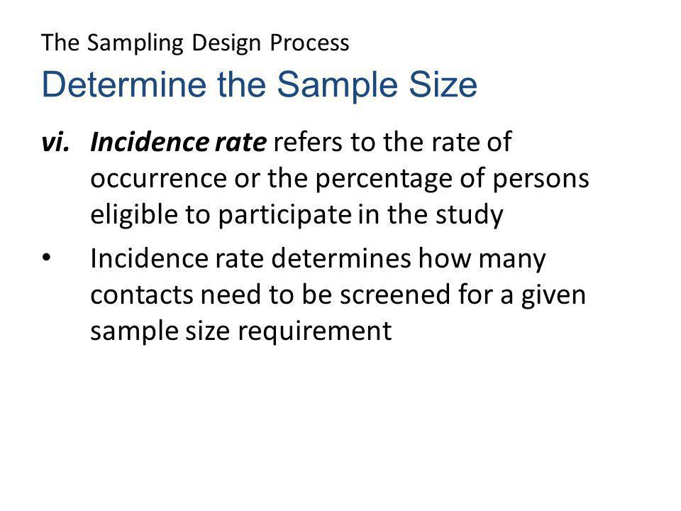The Sampling Design Process vi.Incidence rate refers to the rate of occurrence or the percentage of persons eligible to participate in the study Incid