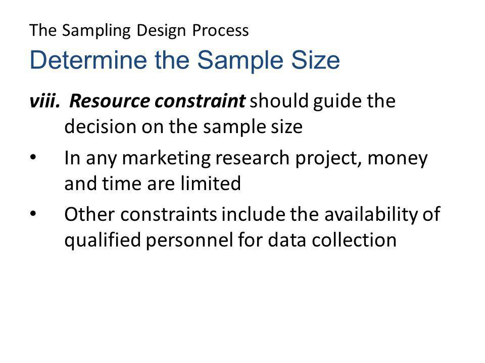 The Sampling Design Process viii. Resource constraint should guide the decision on the sample size In any marketing research project, money and time a