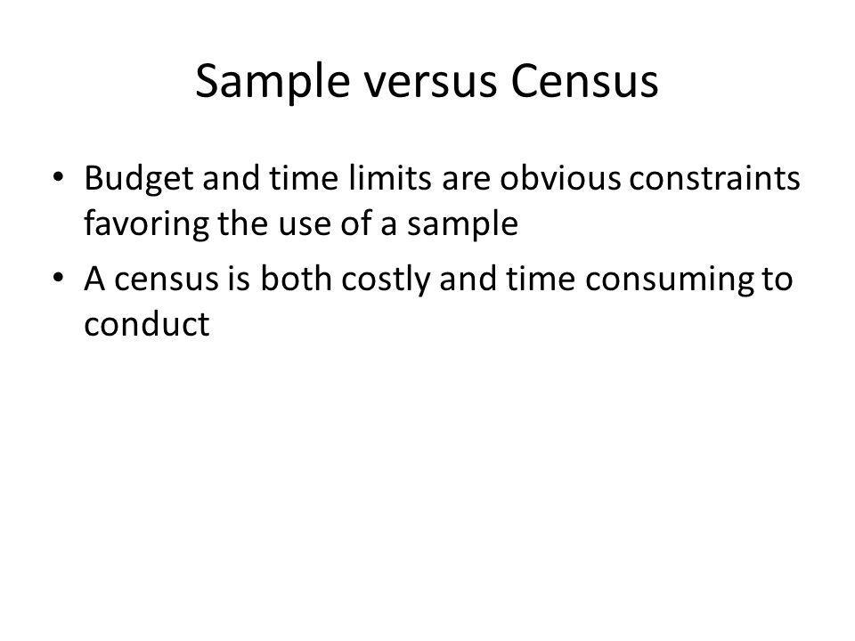 Sample versus Census Budget and time limits are obvious constraints favoring the use of a sample A census is both costly and time consuming to conduct