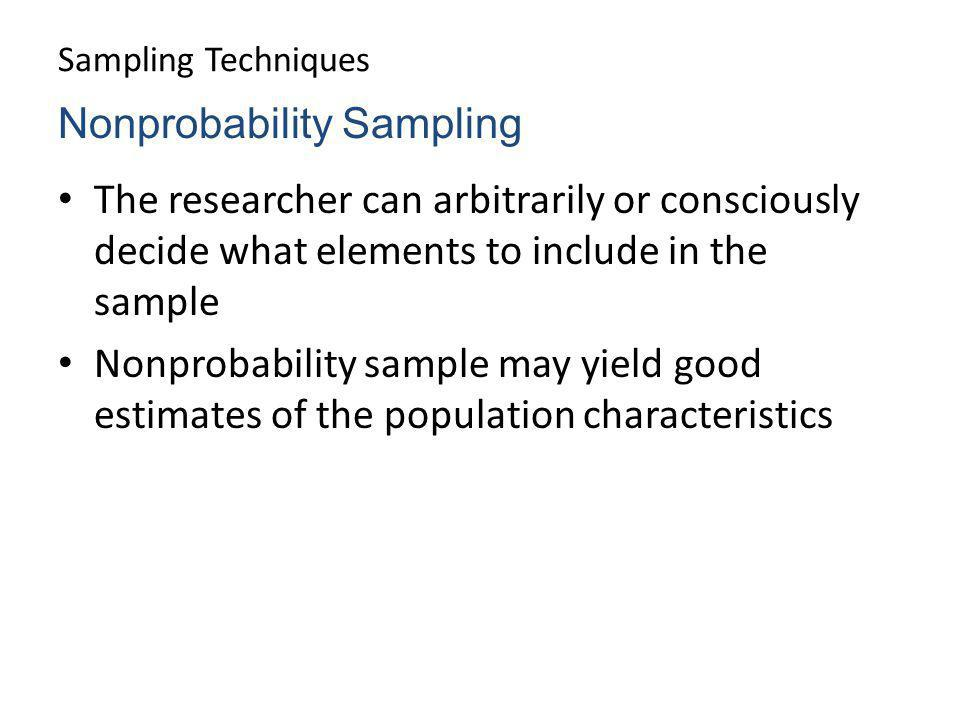 Sampling Techniques The researcher can arbitrarily or consciously decide what elements to include in the sample Nonprobability sample may yield good e