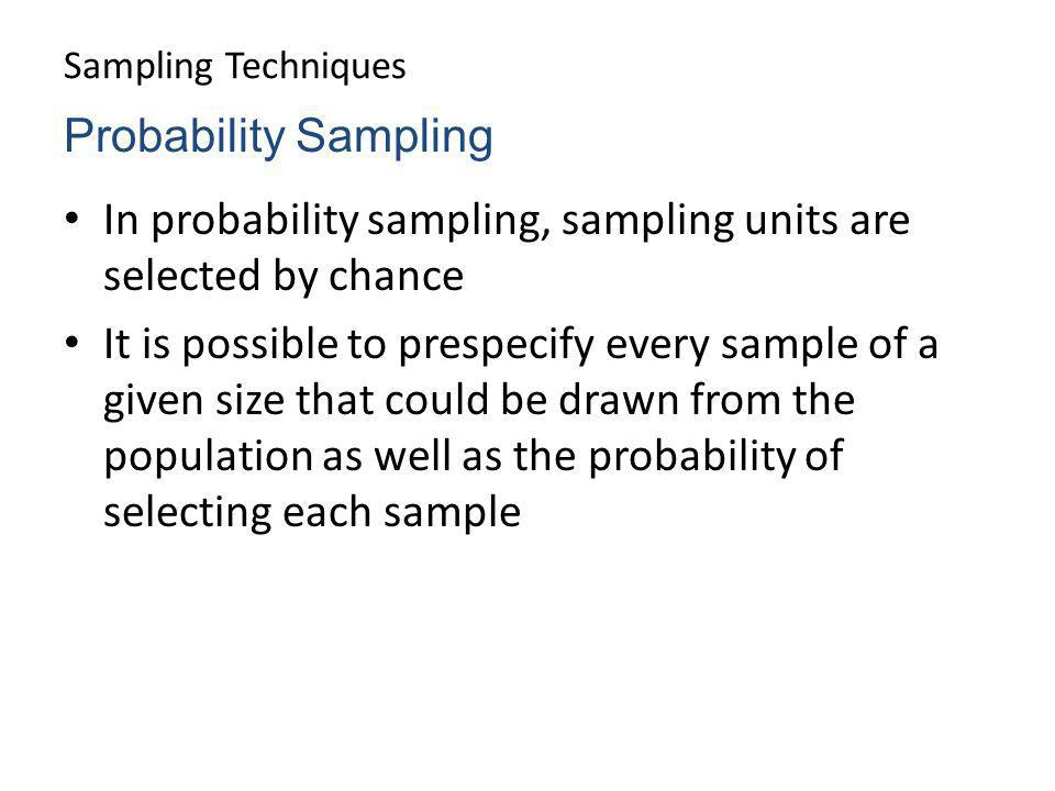 Sampling Techniques In probability sampling, sampling units are selected by chance It is possible to prespecify every sample of a given size that coul