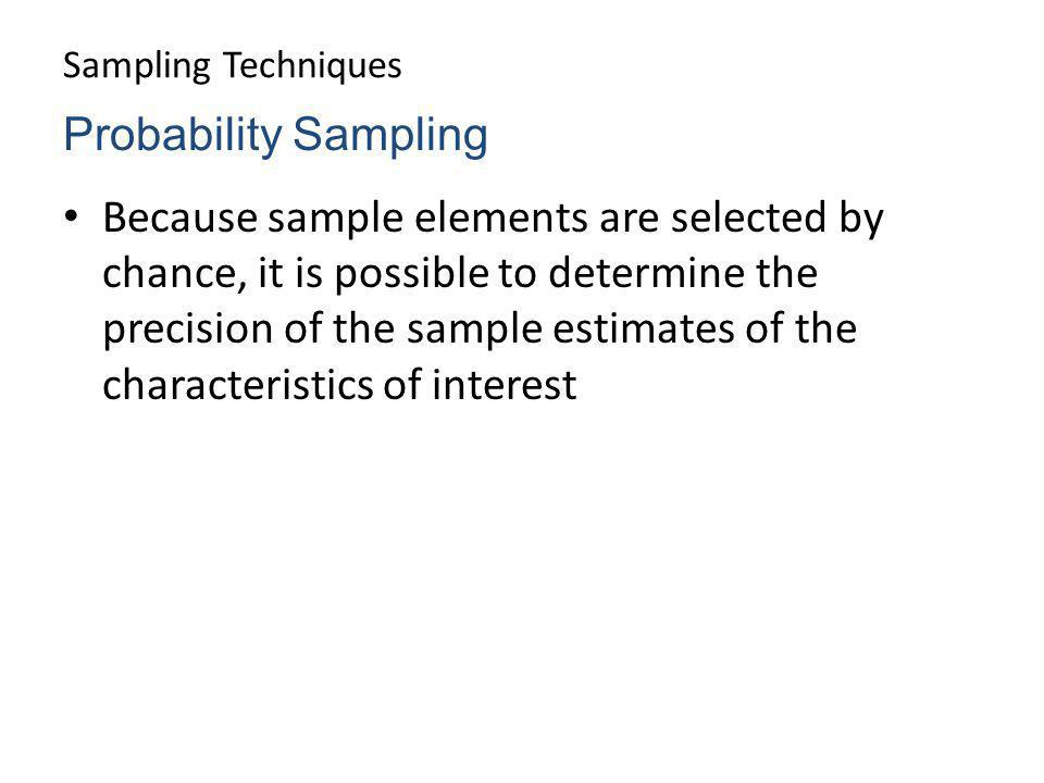 Sampling Techniques Because sample elements are selected by chance, it is possible to determine the precision of the sample estimates of the character