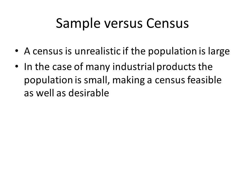 Sample versus Census Another reason for favoring census for small populations is the large variance in the characteristic of interest in small samples If the cost of sampling error is high, such as major population element is eliminated, a census, which eliminates such errors, is desirable