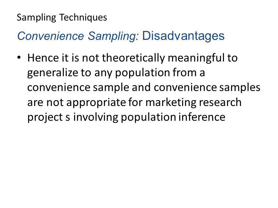 Sampling Techniques Hence it is not theoretically meaningful to generalize to any population from a convenience sample and convenience samples are not