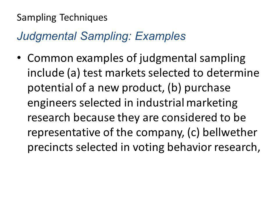Sampling Techniques Common examples of judgmental sampling include (a) test markets selected to determine potential of a new product, (b) purchase eng