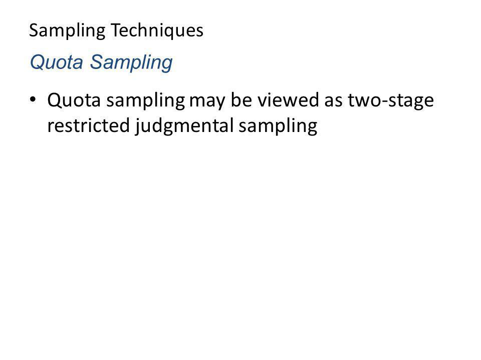 Sampling Techniques Quota sampling may be viewed as two-stage restricted judgmental sampling Quota Sampling