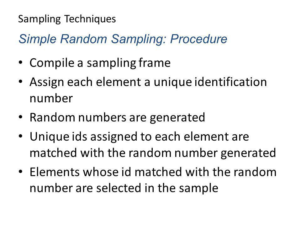 Sampling Techniques Compile a sampling frame Assign each element a unique identification number Random numbers are generated Unique ids assigned to ea