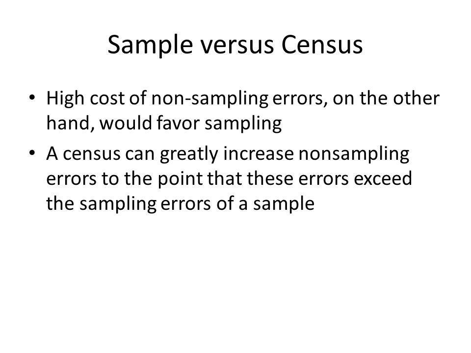 Sample versus Census High cost of non-sampling errors, on the other hand, would favor sampling A census can greatly increase nonsampling errors to the