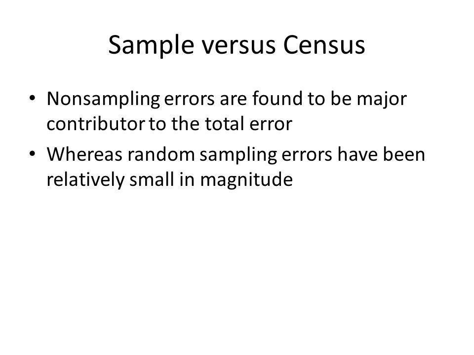 Sample versus Census Nonsampling errors are found to be major contributor to the total error Whereas random sampling errors have been relatively small