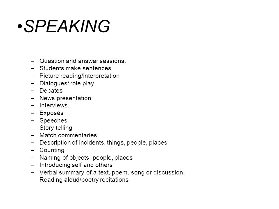 SPEAKING –Question and answer sessions. –Students make sentences. –Picture reading/interpretation –Dialogues/ role play –Debates –News presentation –I