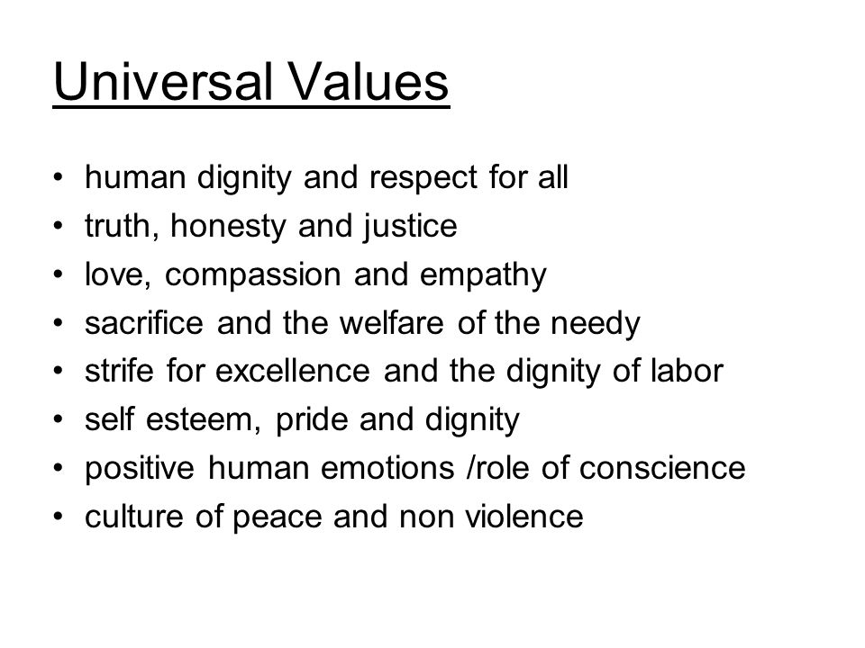 Universal Values human dignity and respect for all truth, honesty and justice love, compassion and empathy sacrifice and the welfare of the needy strife for excellence and the dignity of labor self esteem, pride and dignity positive human emotions /role of conscience culture of peace and non violence
