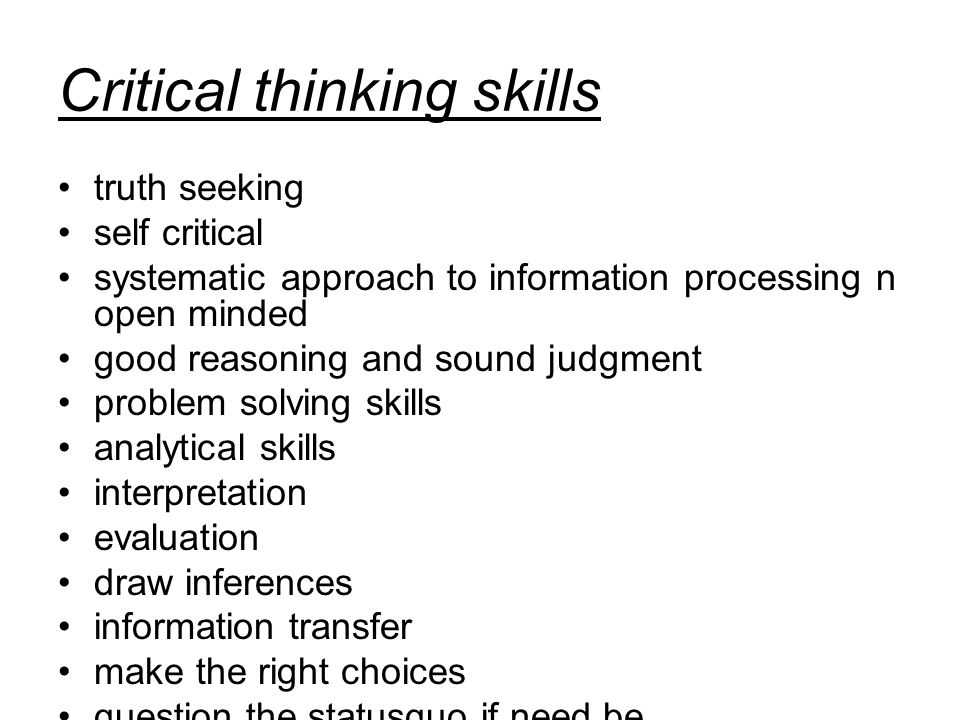 Critical thinking skills truth seeking self critical systematic approach to information processing n open minded good reasoning and sound judgment problem solving skills analytical skills interpretation evaluation draw inferences information transfer make the right choices question the statusquo if need be.