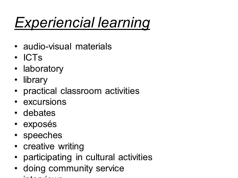 Experiencial learning audio-visual materials ICTs laboratory library practical classroom activities excursions debates exposés speeches creative writing participating in cultural activities doing community service interviews schools/classroom exchanges seminars workshops conferences