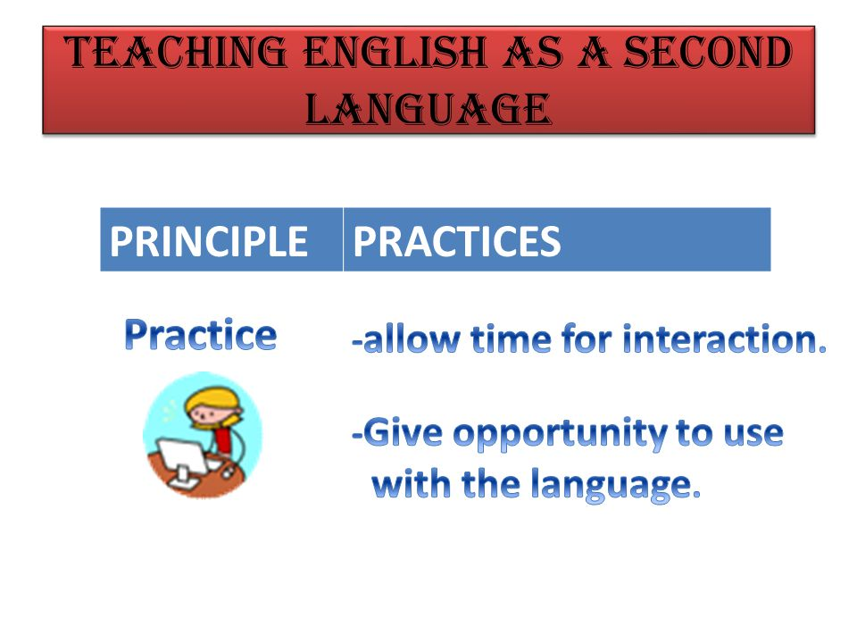 PRINCIPLEPRACTICES Teaching English as a Second Language