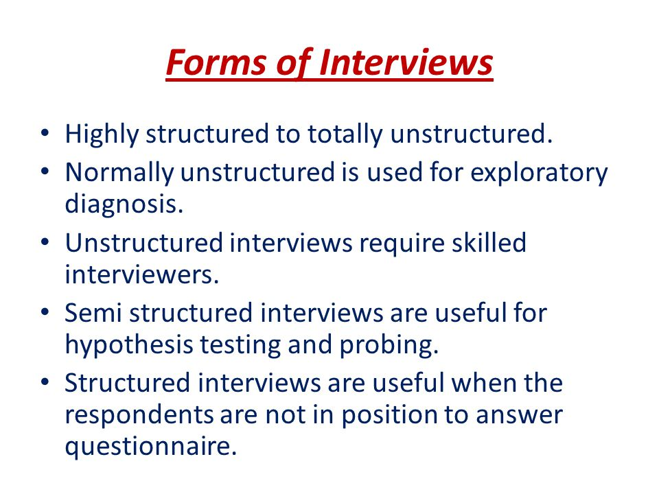 Forms of Interviews Highly structured to totally unstructured.