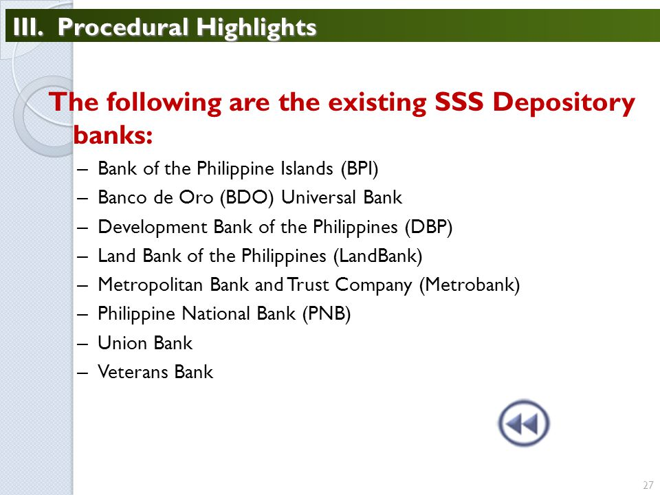 27 The following are the existing SSS Depository banks: – Bank of the Philippine Islands (BPI) – Banco de Oro (BDO) Universal Bank – Development Bank of the Philippines (DBP) – Land Bank of the Philippines (LandBank) – Metropolitan Bank and Trust Company (Metrobank) – Philippine National Bank (PNB) – Union Bank – Veterans Bank III.
