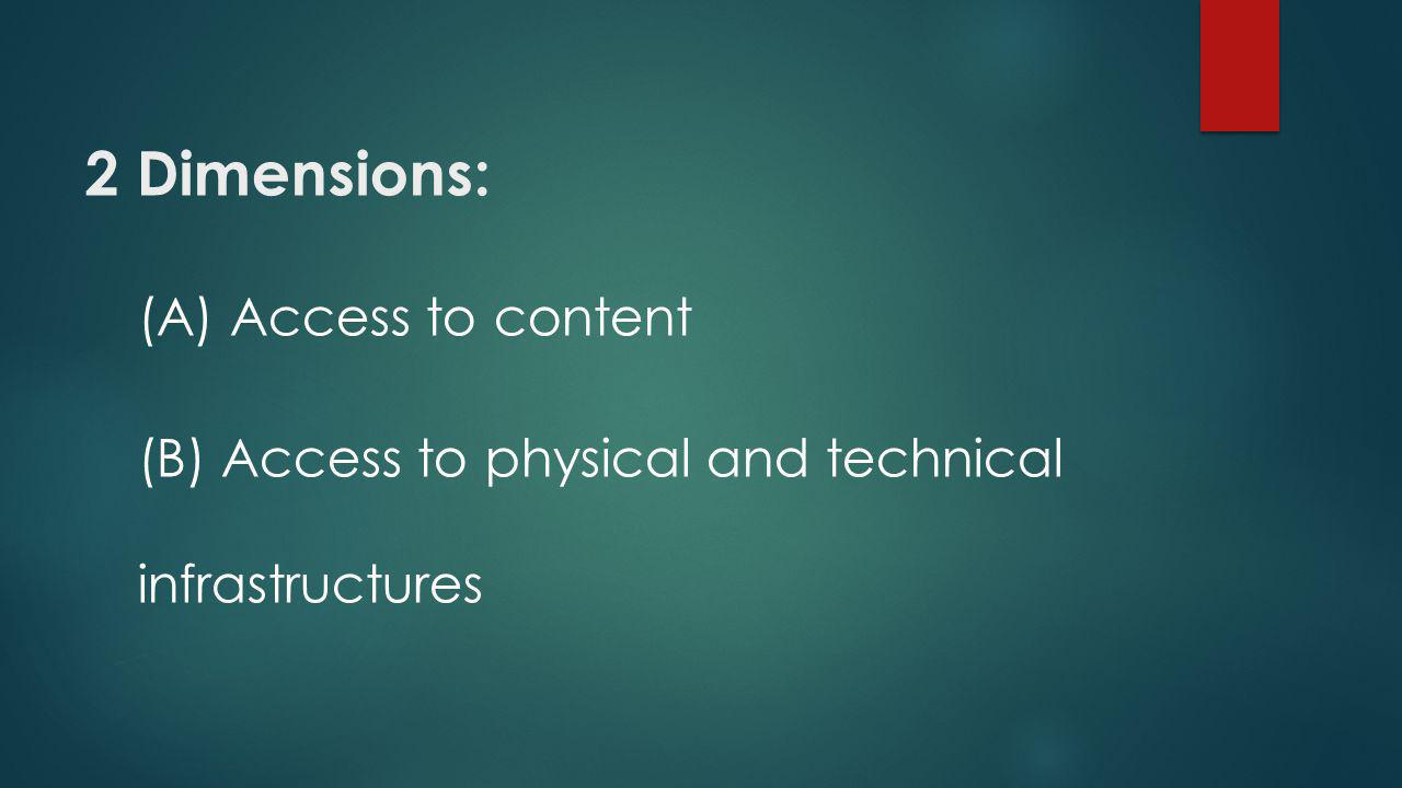 2 Dimensions: (A) Access to content (B) Access to physical and technical infrastructures