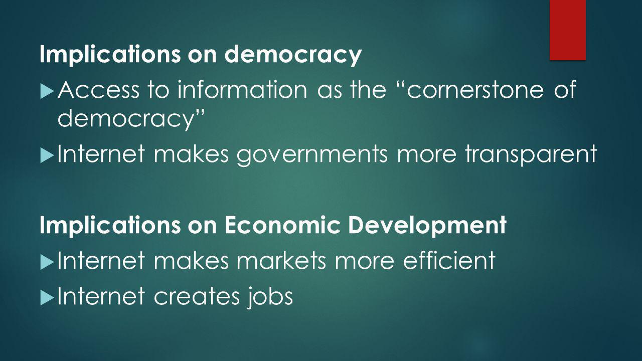"Implications on democracy  Access to information as the ""cornerstone of democracy""  Internet makes governments more transparent Implications on Econ"