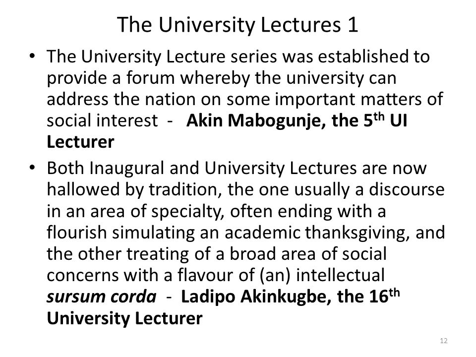 The University Lectures 1 The University Lecture series was established to provide a forum whereby the university can address the nation on some important matters of social interest - Akin Mabogunje, the 5 th UI Lecturer Both Inaugural and University Lectures are now hallowed by tradition, the one usually a discourse in an area of specialty, often ending with a flourish simulating an academic thanksgiving, and the other treating of a broad area of social concerns with a flavour of (an) intellectual sursum corda - Ladipo Akinkugbe, the 16 th University Lecturer 12