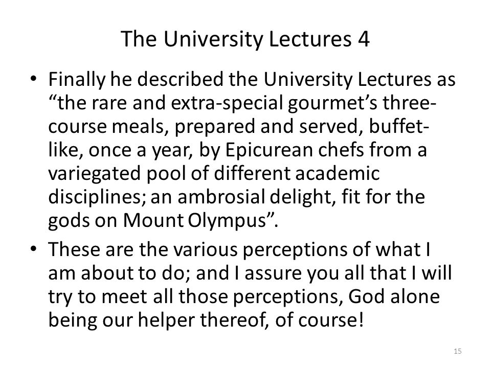 The University Lectures 4 Finally he described the University Lectures as the rare and extra-special gourmet's three- course meals, prepared and served, buffet- like, once a year, by Epicurean chefs from a variegated pool of different academic disciplines; an ambrosial delight, fit for the gods on Mount Olympus .