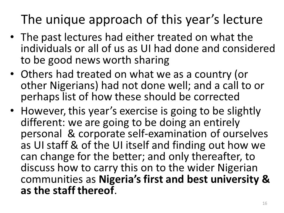 The unique approach of this year's lecture The past lectures had either treated on what the individuals or all of us as UI had done and considered to be good news worth sharing Others had treated on what we as a country (or other Nigerians) had not done well; and a call to or perhaps list of how these should be corrected However, this year's exercise is going to be slightly different: we are going to be doing an entirely personal & corporate self-examination of ourselves as UI staff & of the UI itself and finding out how we can change for the better; and only thereafter, to discuss how to carry this on to the wider Nigerian communities as Nigeria's first and best university & as the staff thereof.