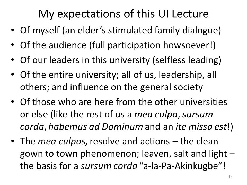 My expectations of this UI Lecture Of myself (an elder's stimulated family dialogue) Of the audience (full participation howsoever!) Of our leaders in this university (selfless leading) Of the entire university; all of us, leadership, all others; and influence on the general society Of those who are here from the other universities or else (like the rest of us a mea culpa, sursum corda, habemus ad Dominum and an ite missa est!) The mea culpas, resolve and actions – the clean gown to town phenomenon; leaven, salt and light – the basis for a sursum corda a-la-Pa-Akinkugbe .