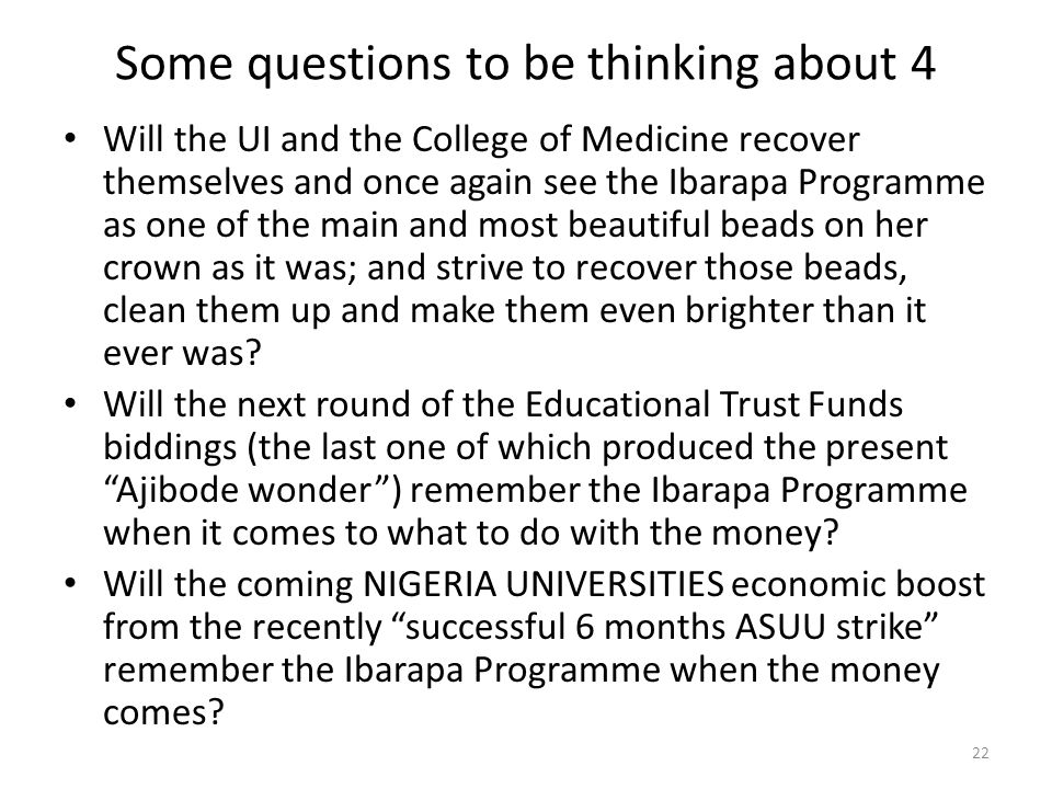 Some questions to be thinking about 4 Will the UI and the College of Medicine recover themselves and once again see the Ibarapa Programme as one of the main and most beautiful beads on her crown as it was; and strive to recover those beads, clean them up and make them even brighter than it ever was.