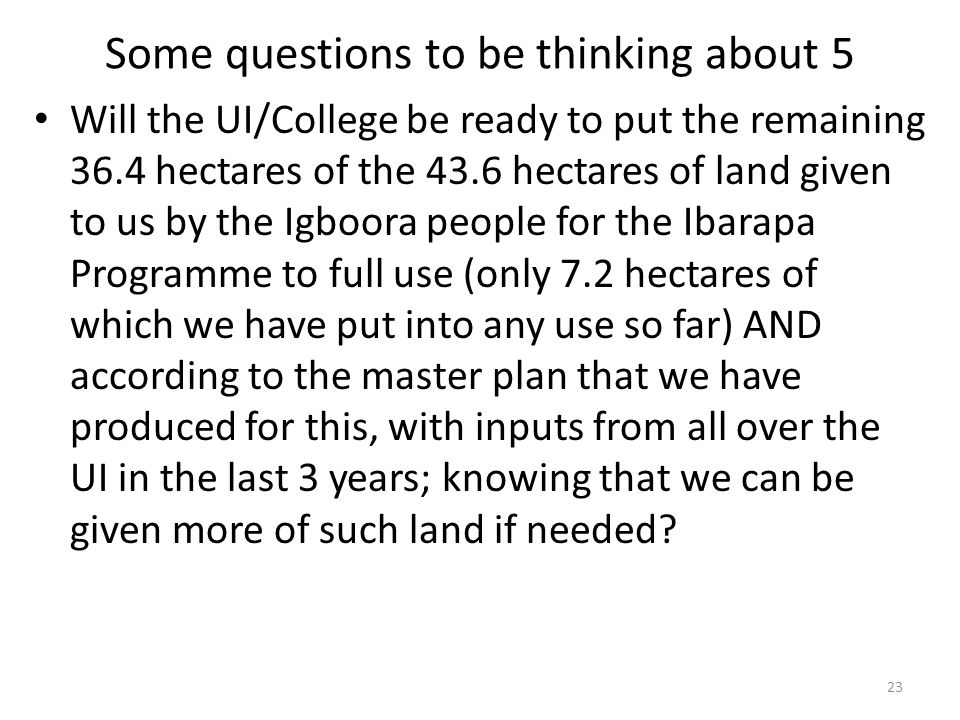 Some questions to be thinking about 5 Will the UI/College be ready to put the remaining 36.4 hectares of the 43.6 hectares of land given to us by the Igboora people for the Ibarapa Programme to full use (only 7.2 hectares of which we have put into any use so far) AND according to the master plan that we have produced for this, with inputs from all over the UI in the last 3 years; knowing that we can be given more of such land if needed.