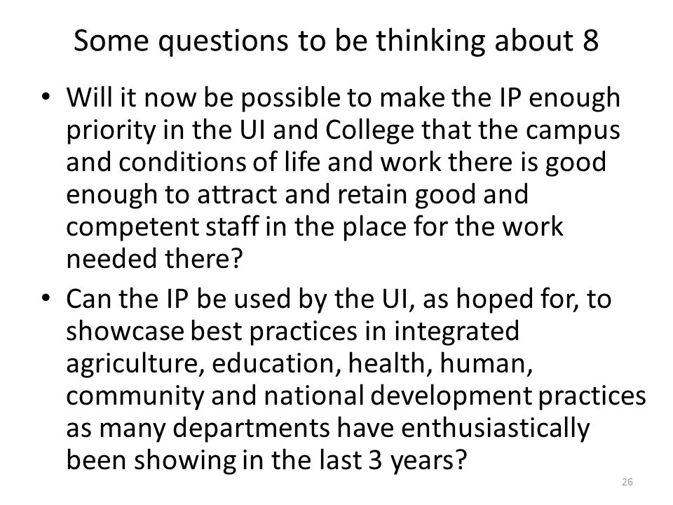 Some questions to be thinking about 8 Will it now be possible to make the IP enough priority in the UI and College that the campus and conditions of life and work there is good enough to attract and retain good and competent staff in the place for the work needed there.