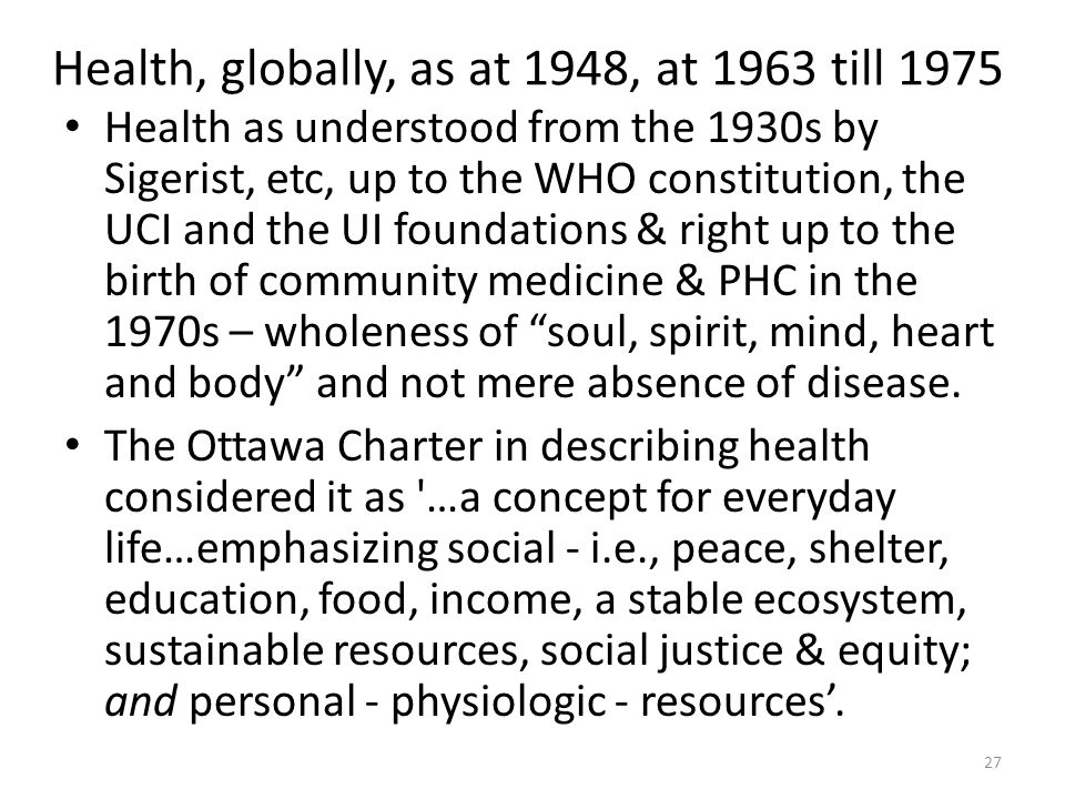 Health, globally, as at 1948, at 1963 till 1975 Health as understood from the 1930s by Sigerist, etc, up to the WHO constitution, the UCI and the UI foundations & right up to the birth of community medicine & PHC in the 1970s – wholeness of soul, spirit, mind, heart and body and not mere absence of disease.