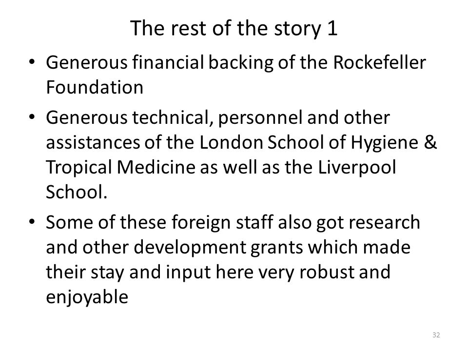 The rest of the story 1 Generous financial backing of the Rockefeller Foundation Generous technical, personnel and other assistances of the London School of Hygiene & Tropical Medicine as well as the Liverpool School.