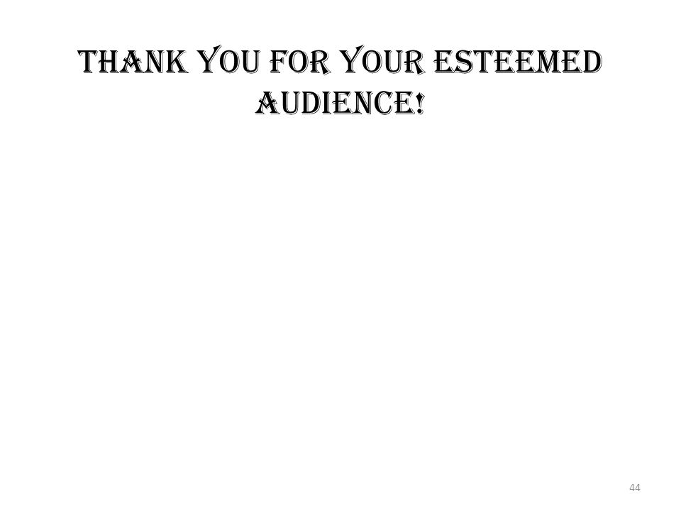 THANK YOU FOR YOUR ESTEEMED AUDIENCE! 44
