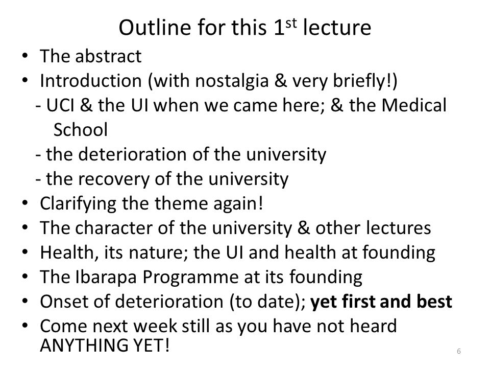 Outline for this 1 st lecture The abstract Introduction (with nostalgia & very briefly!) - UCI & the UI when we came here; & the Medical School - the deterioration of the university - the recovery of the university Clarifying the theme again.