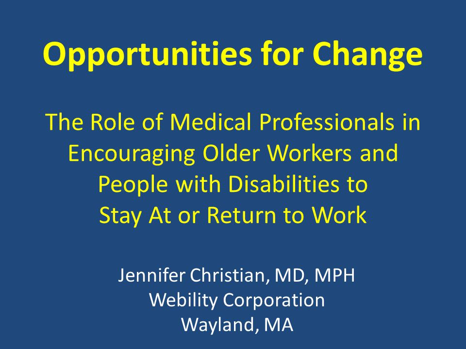 Opportunities for Change The Role of Medical Professionals in Encouraging Older Workers and People with Disabilities to Stay At or Return to Work Jenn