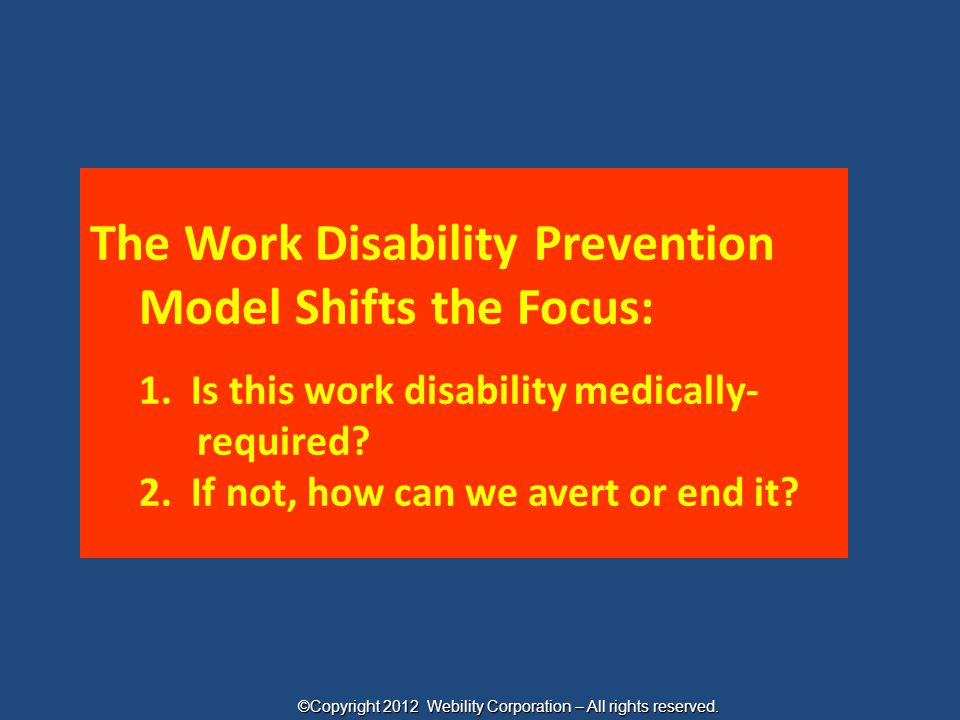 The Work Disability Prevention Model Shifts the Focus: 1. Is this work disability medically- required? 2. If not, how can we avert or end it? ©Copyrig